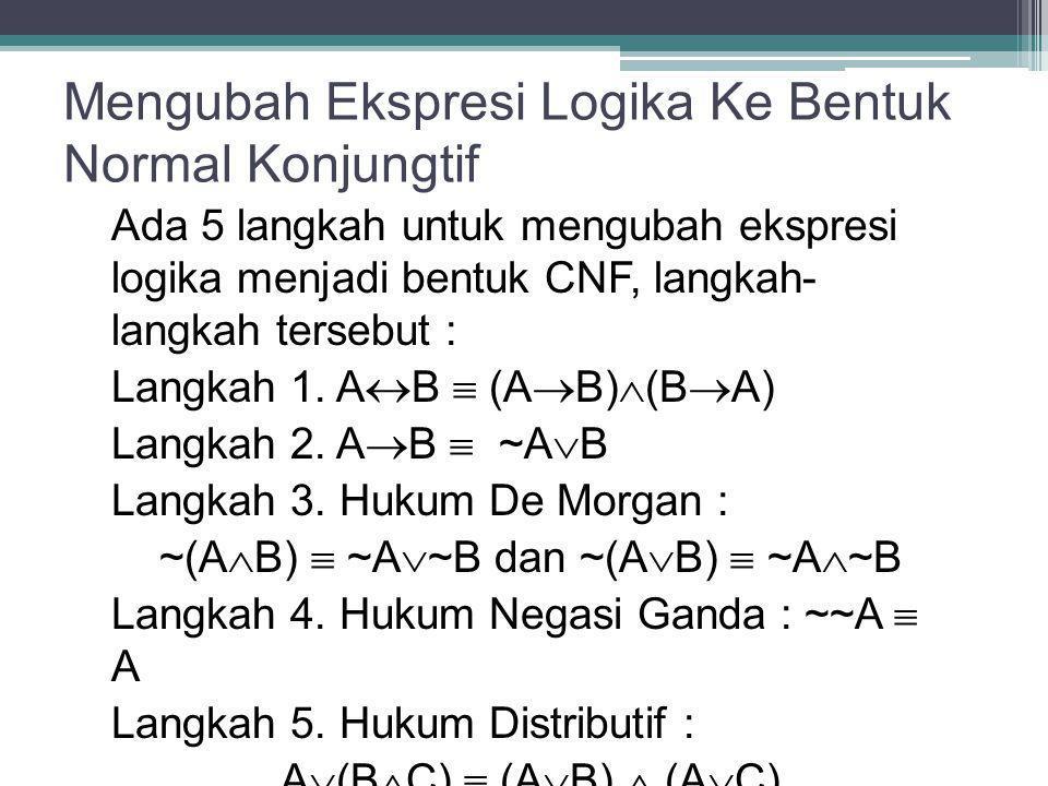 Mengubah Ekspresi Logika Ke Bentuk Normal Konjungtif Ada 5 langkah untuk mengubah ekspresi logika menjadi bentuk CNF, langkah- langkah tersebut : Lang