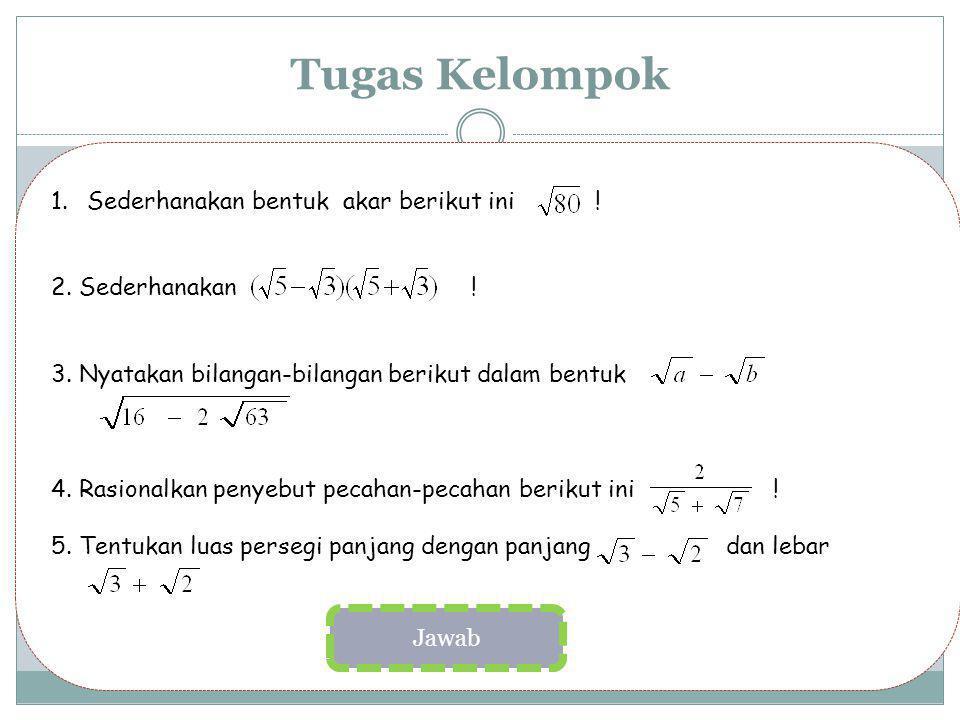 Tugas Kelompok 1.Sederhanakan bentuk akar berikut ini ! 2. Sederhanakan ! 3. Nyatakan bilangan-bilangan berikut dalam bentuk 4. Rasionalkan penyebut p