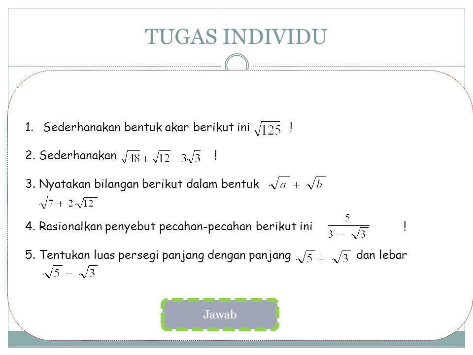TUGAS INDIVIDU 1.Sederhanakan bentuk akar berikut ini ! 2. Sederhanakan ! 3. Nyatakan bilangan berikut dalam bentuk 4. Rasionalkan penyebut pecahan-pe