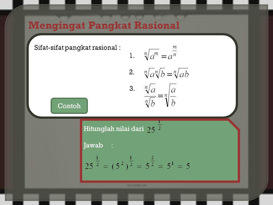 Mengingat Pangkat Rasional Sifat-sifat pangkat rasional : 1. 2. 3. Contoh Hitunglah nilai dari Jawab :