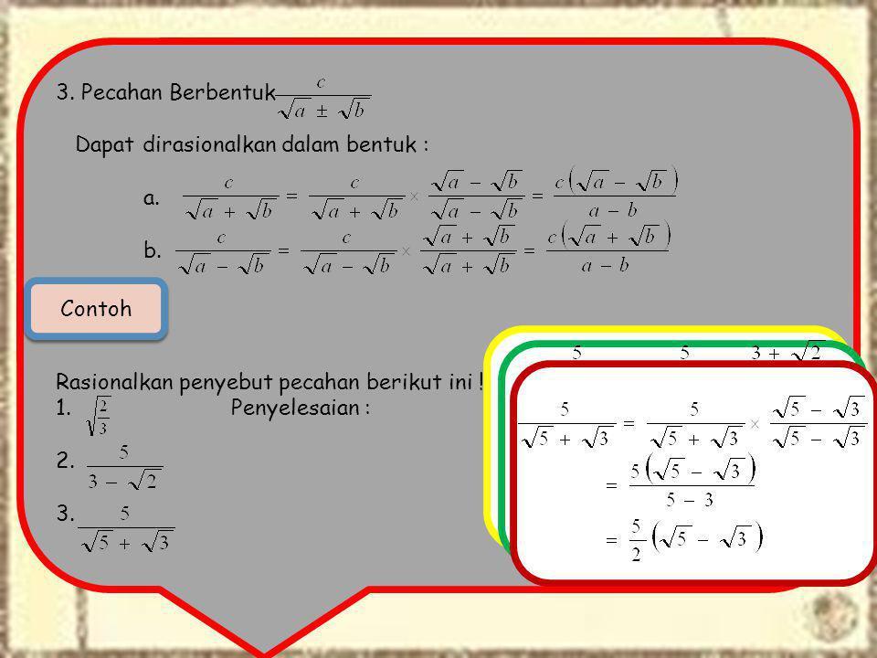 3. Pecahan Berbentuk Dapat dirasionalkan dalam bentuk : a. b. Rasionalkan penyebut pecahan berikut ini ! 1. Penyelesaian : 2. 3. Contoh