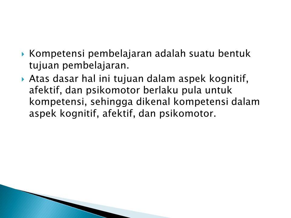 Kompetensi pembelajaran adalah suatu bentuk tujuan pembelajaran.  Atas dasar hal ini tujuan dalam aspek kognitif, afektif, dan psikomotor berlaku p