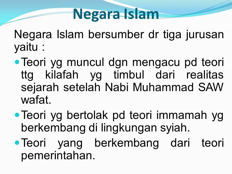 Negara Islam Negara Islam bersumber dr tiga jurusan yaitu : Teori yg muncul dgn mengacu pd teori ttg kilafah yg timbul dari realitas sejarah setelah N