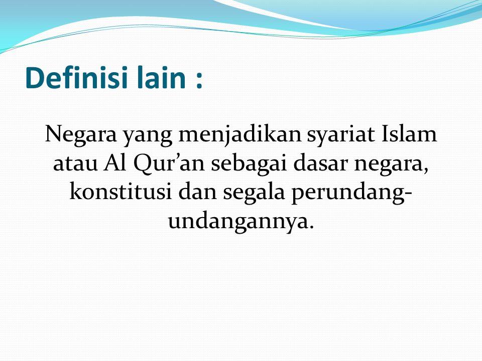 Definisi lain : Negara yang menjadikan syariat Islam atau Al Qur'an sebagai dasar negara, konstitusi dan segala perundang- undangannya.