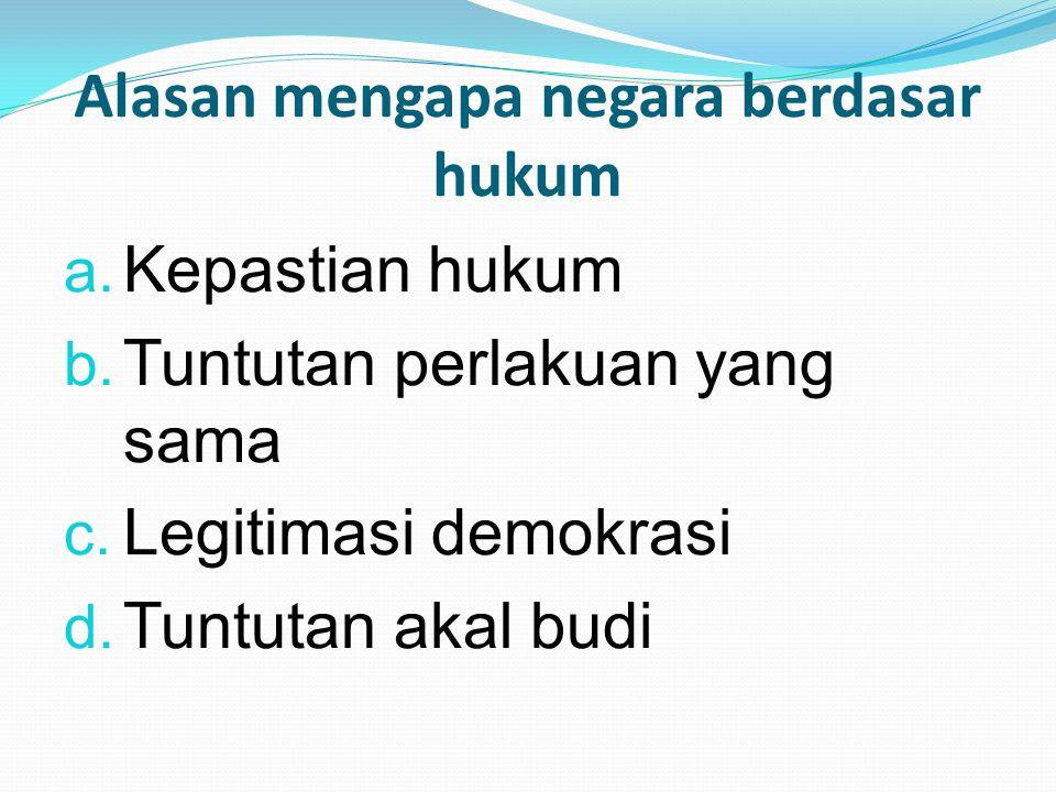 Alasan mengapa negara berdasar hukum a. Kepastian hukum b. Tuntutan perlakuan yang sama c. Legitimasi demokrasi d. Tuntutan akal budi