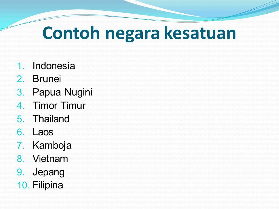 Contoh negara kesatuan 1. Indonesia 2. Brunei 3. Papua Nugini 4. Timor Timur 5. Thailand 6. Laos 7. Kamboja 8. Vietnam 9. Jepang 10. Filipina