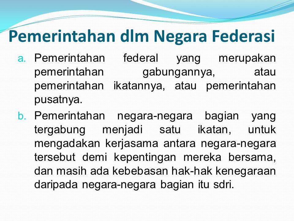Pemerintahan dlm Negara Federasi a. Pemerintahan federal yang merupakan pemerintahan gabungannya, atau pemerintahan ikatannya, atau pemerintahan pusat