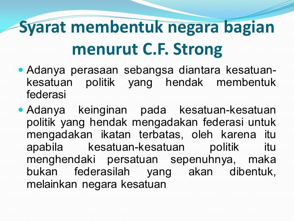 Syarat membentuk negara bagian menurut C.F. Strong Adanya perasaan sebangsa diantara kesatuan- kesatuan politik yang hendak membentuk federasi Adanya