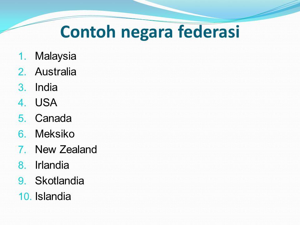Contoh negara federasi 1. Malaysia 2. Australia 3. India 4. USA 5. Canada 6. Meksiko 7. New Zealand 8. Irlandia 9. Skotlandia 10. Islandia