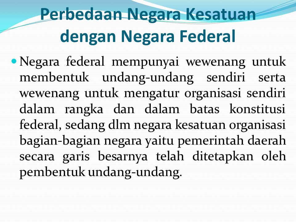 Perbedaan Negara Kesatuan dengan Negara Federal Negara federal mempunyai wewenang untuk membentuk undang-undang sendiri serta wewenang untuk mengatur