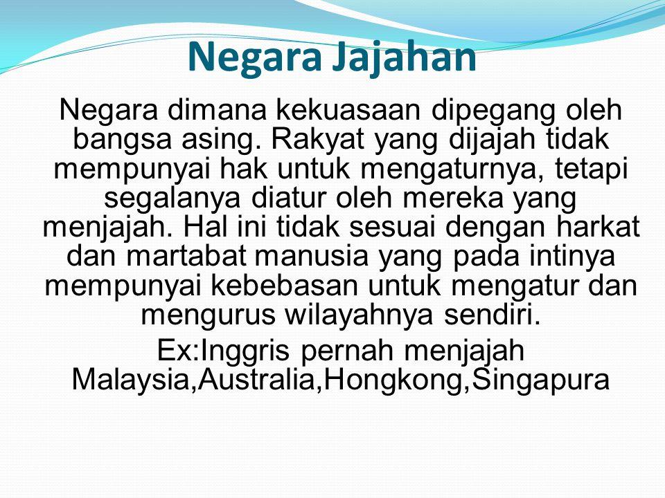 Negara Jajahan Negara dimana kekuasaan dipegang oleh bangsa asing. Rakyat yang dijajah tidak mempunyai hak untuk mengaturnya, tetapi segalanya diatur