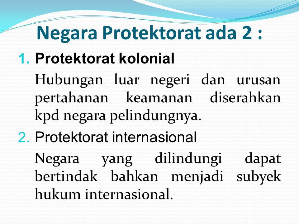 Negara Protektorat ada 2 : 1. Protektorat kolonial Hubungan luar negeri dan urusan pertahanan keamanan diserahkan kpd negara pelindungnya.  Protekto