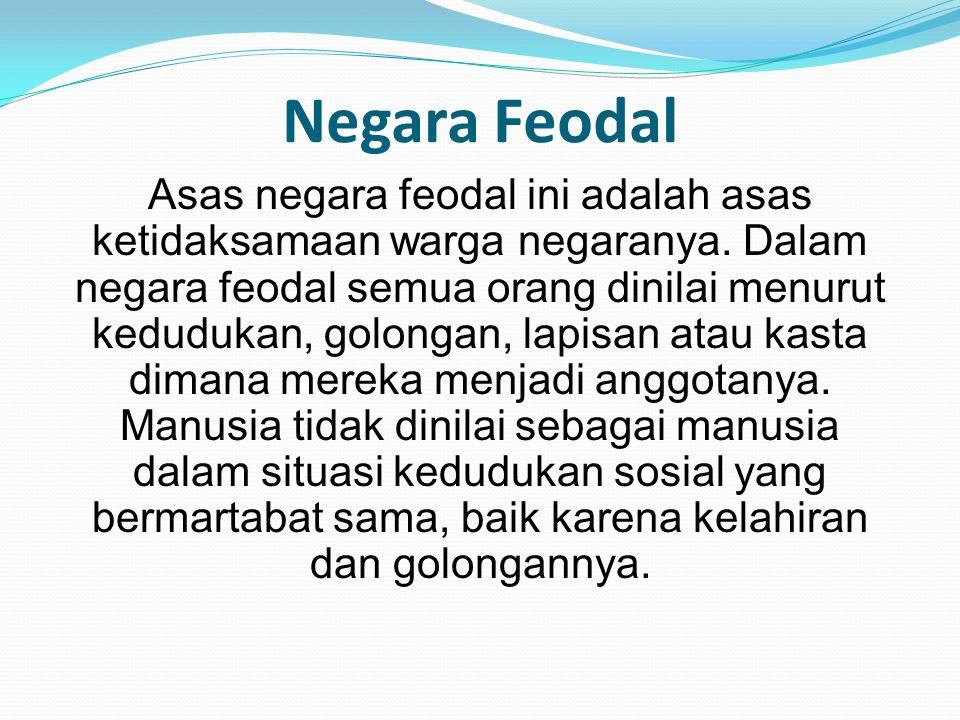 Negara Feodal Asas negara feodal ini adalah asas ketidaksamaan warga negaranya. Dalam negara feodal semua orang dinilai menurut kedudukan, golongan, l