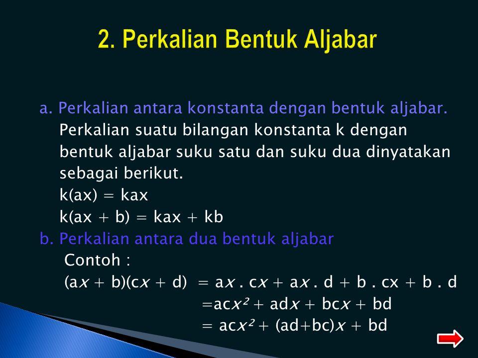 a. Perkalian antara konstanta dengan bentuk aljabar. Perkalian suatu bilangan konstanta k dengan bentuk aljabar suku satu dan suku dua dinyatakan seba