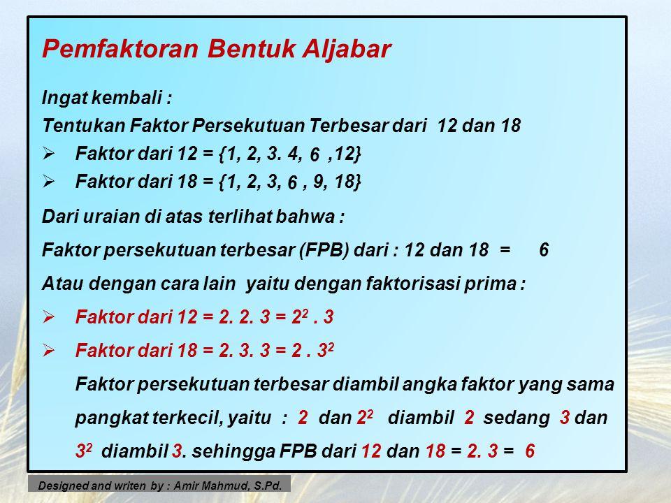 Pemfaktoran Bentuk Aljabar Ingat kembali : Tentukan Faktor Persekutuan Terbesar dari 12 dan 18 FFaktor dari 12 = {1, 2, 3. 4,,12} FFaktor dari 18