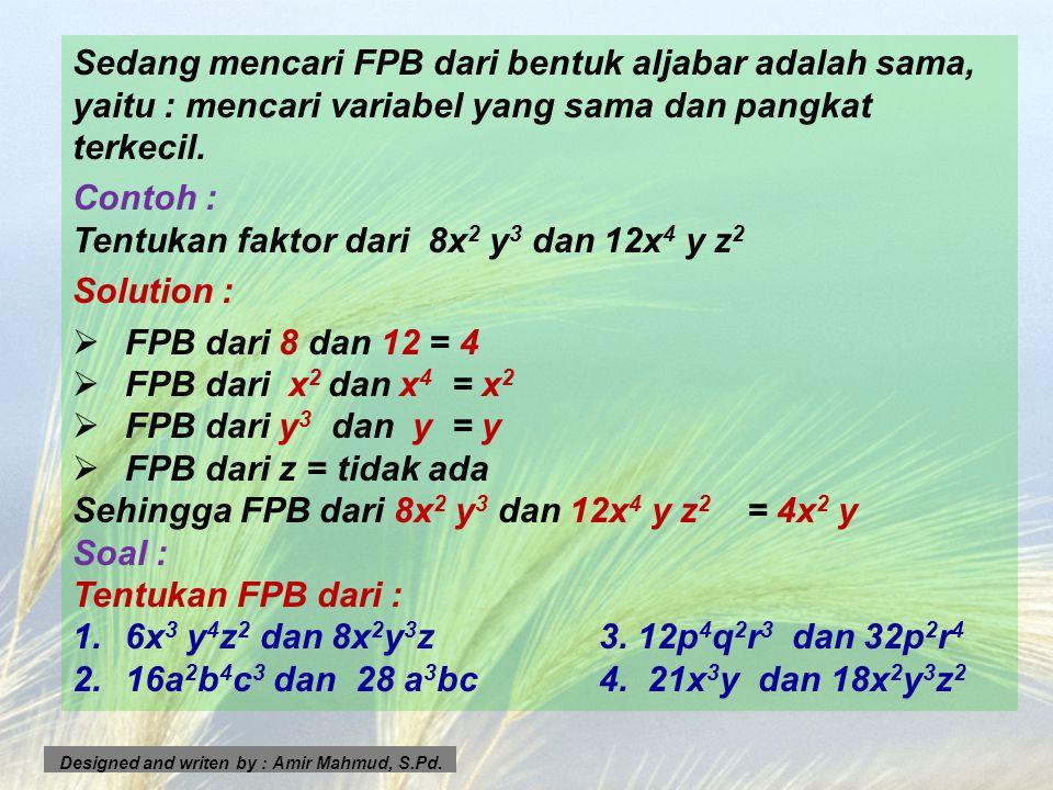 Sedang mencari FPB dari bentuk aljabar adalah sama, yaitu : mencari variabel yang sama dan pangkat terkecil. Contoh : Tentukan faktor dari 8x 2 y 3 da