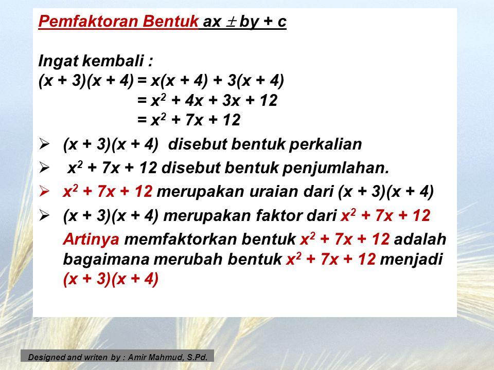Pemfaktoran Bentuk ax  by + c Ingat kembali : (x + 3)(x + 4)= x(x + 4) + 3(x + 4) = x 2 + 4x + 3x + 12 = x 2 + 7x + 12 ((x + 3)(x + 4) disebut bent