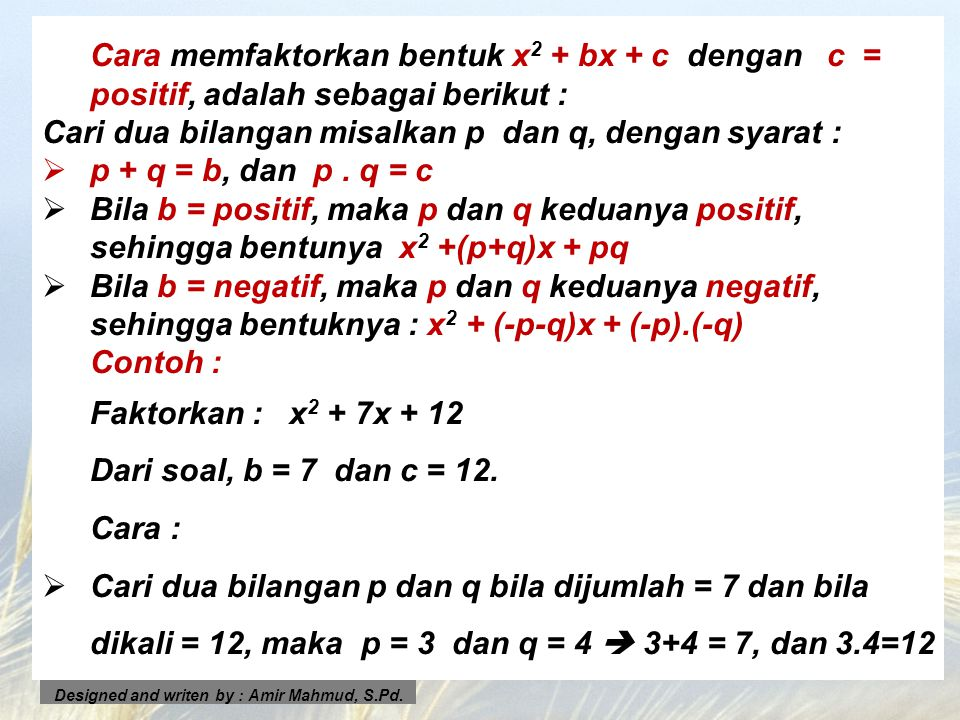 Cara memfaktorkan bentuk x 2 + bx + c dengan c = positif, adalah sebagai berikut : Cari dua bilangan misalkan p dan q, dengan syarat : pp + q = b, d