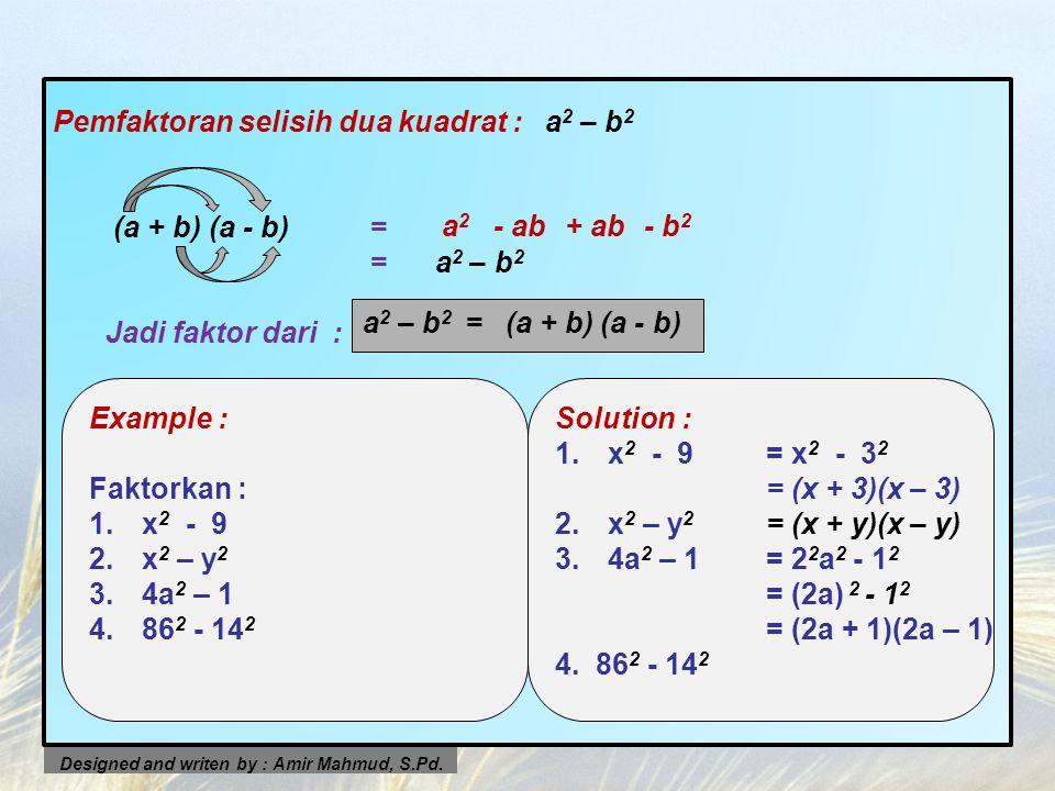 Pemfaktoran selisih dua kuadrat : a 2 – b 2 (a + b) (a - b)= = a 2 – b 2 Jadi faktor dari : a2a2 - ab+ ab- b 2 Designed and writen by : Amir Mahmud, S