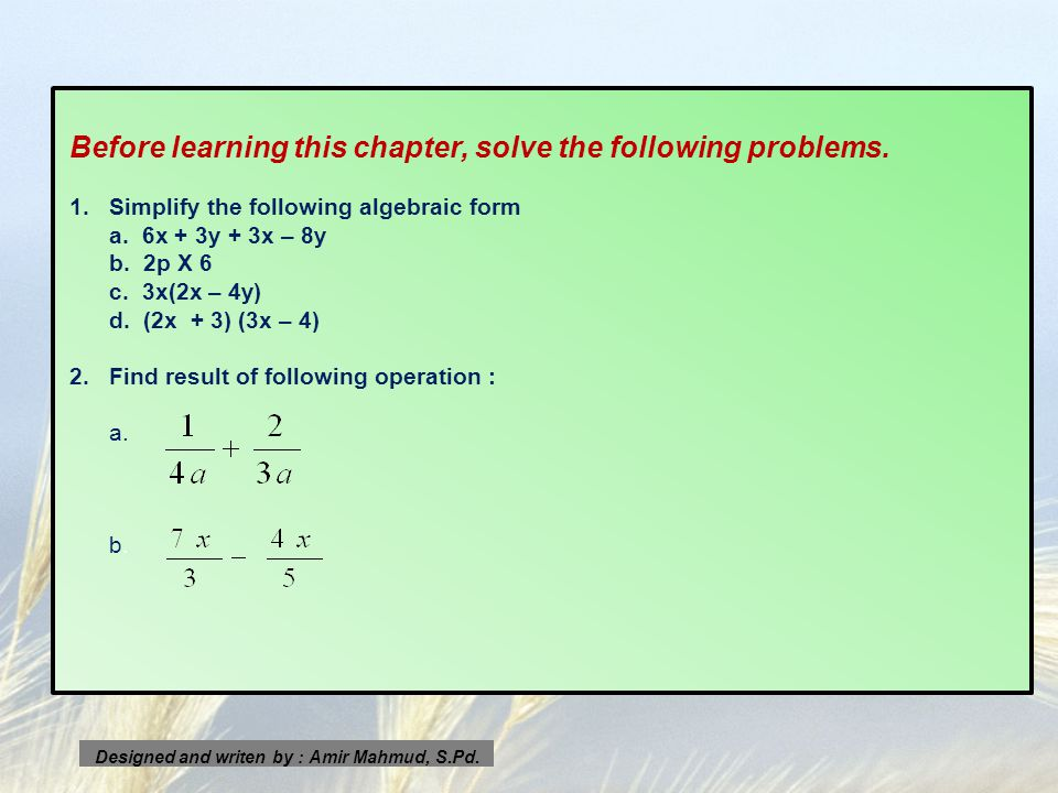 Before learning this chapter, solve the following problems. 1.Simplify the following algebraic form a. 6x + 3y + 3x – 8y b. 2p X 6 c. 3x(2x – 4y) d. (