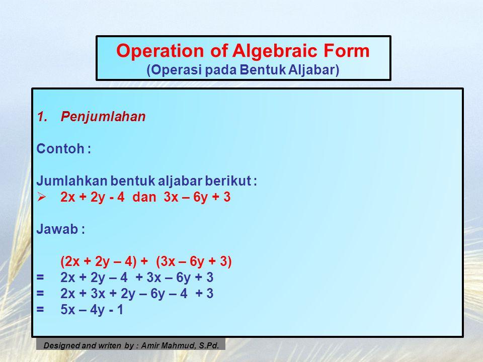 Operation of Algebraic Form (Operasi pada Bentuk Aljabar) 1.Penjumlahan Contoh : Jumlahkan bentuk aljabar berikut : 22x + 2y - 4 dan 3x – 6y + 3 Jaw