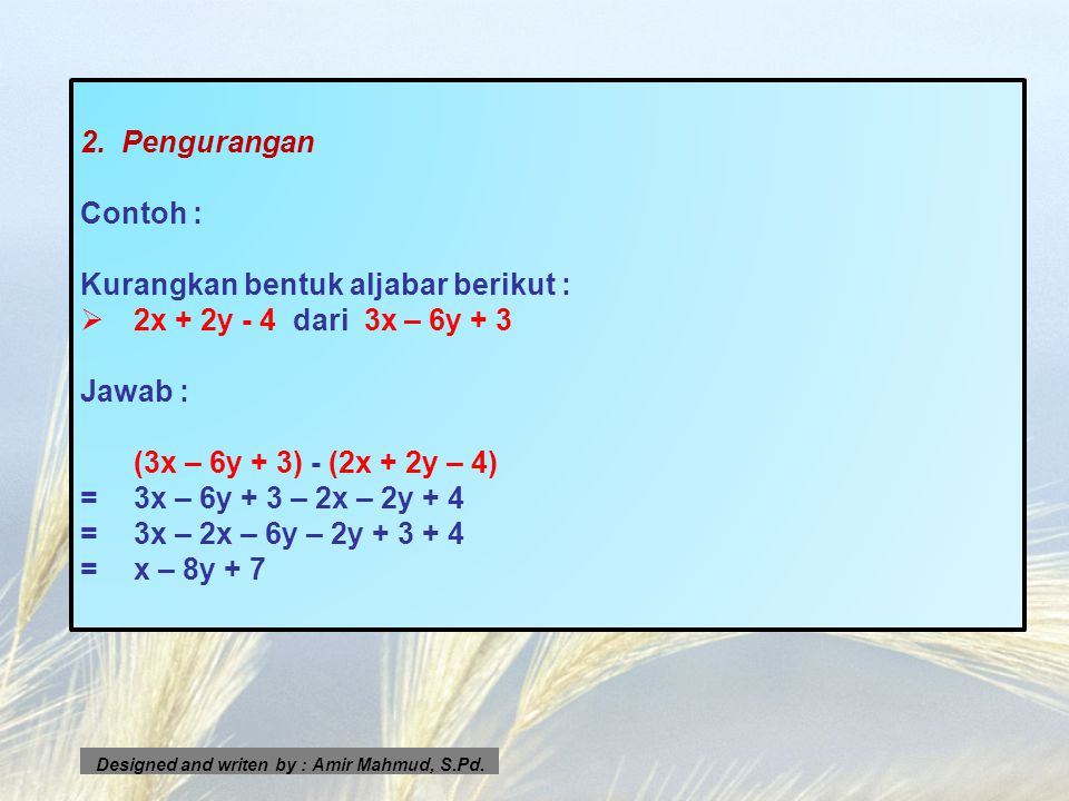 2. Pengurangan Contoh : Kurangkan bentuk aljabar berikut : 22x + 2y - 4 dari 3x – 6y + 3 Jawab : (3x – 6y + 3) - (2x + 2y – 4) =3x – 6y + 3 – 2x – 2