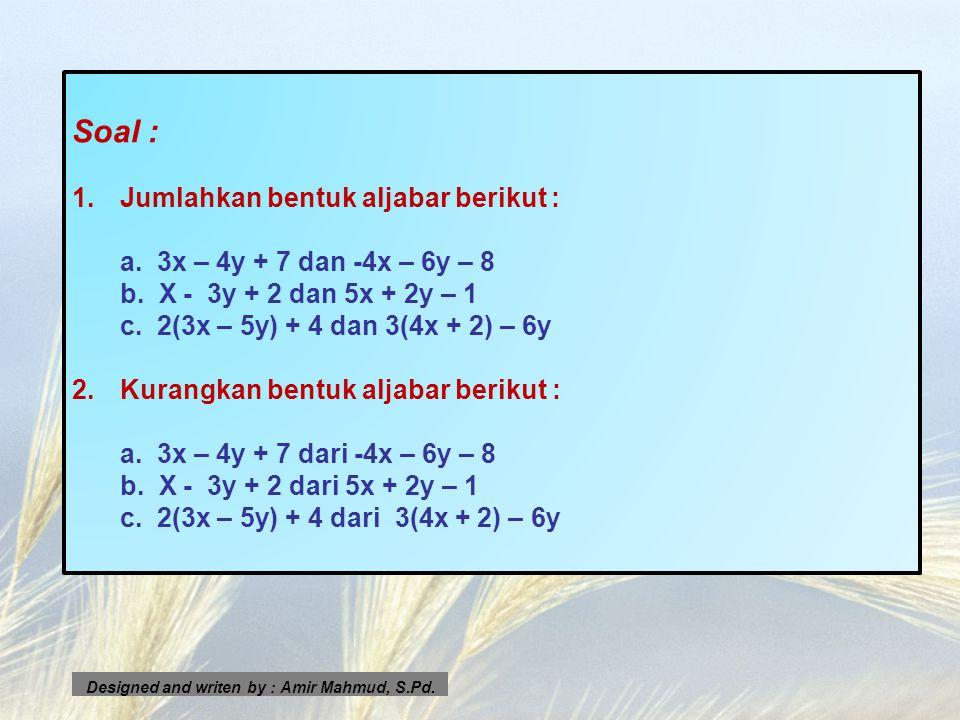 Soal : 1.Jumlahkan bentuk aljabar berikut : a. 3x – 4y + 7 dan -4x – 6y – 8 b. X - 3y + 2 dan 5x + 2y – 1 c. 2(3x – 5y) + 4 dan 3(4x + 2) – 6y 2.Kuran