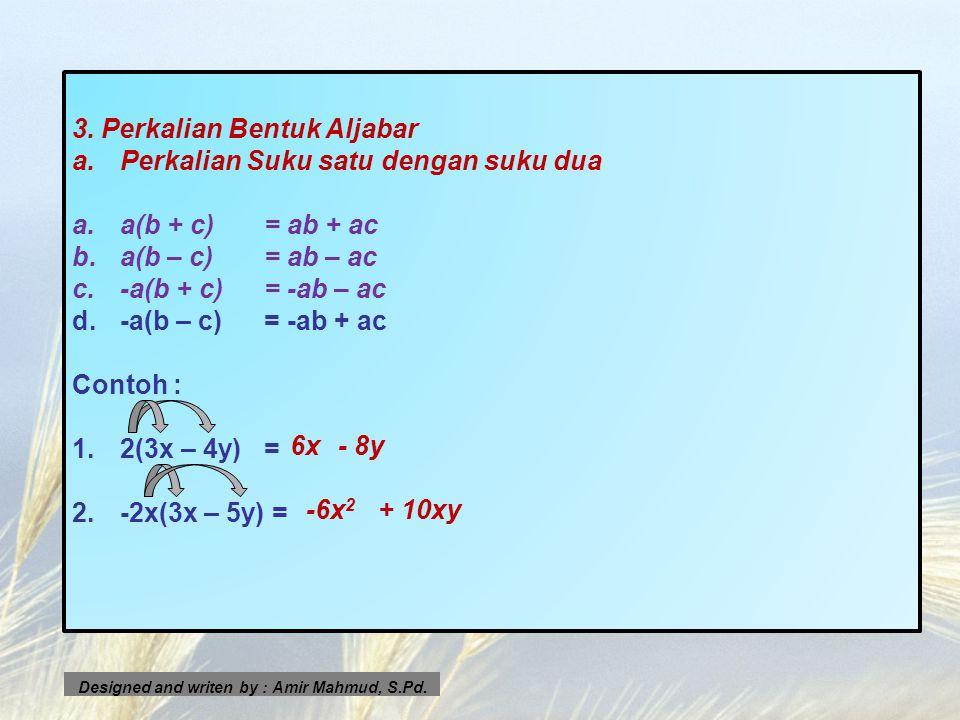 3. Perkalian Bentuk Aljabar a.Perkalian Suku satu dengan suku dua a.a(b + c)= ab + ac b.a(b – c)= ab – ac c.-a(b + c)= -ab – ac d.-a(b – c)= -ab + ac