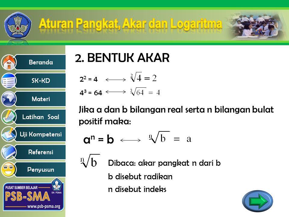 2. BENTUK AKAR 2 2 = 4 4 3 = 64 Jika a dan b bilangan real serta n bilangan bulat positif maka: a n = b Dibaca: akar pangkat n dari b b disebut radika