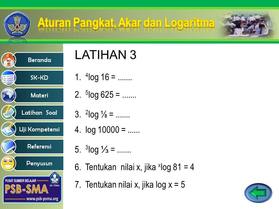 1. 4 log 16 =....... 2. 5 log 625 =....... 3. 2 log ⅛ =....... 4. log 10000 =...... 5. 3 log ⅓ =....... 6. Tentukan nilai x, jika x log 81 = 4 7. Tent