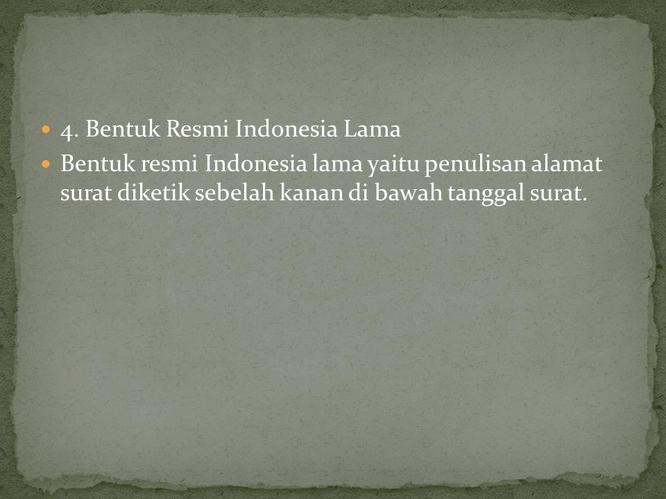 4. Bentuk Resmi Indonesia Lama Bentuk resmi Indonesia lama yaitu penulisan alamat surat diketik sebelah kanan di bawah tanggal surat.