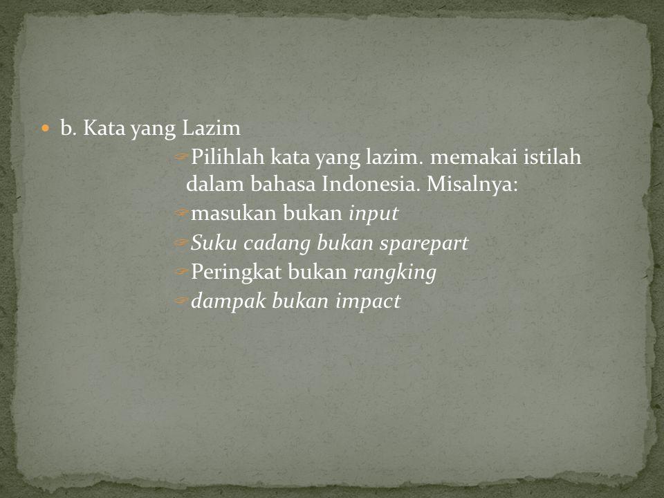 b. Kata yang Lazim  Pilihlah kata yang lazim. memakai istilah dalam bahasa Indonesia. Misalnya:  masukan bukan input  Suku cadang bukan sparepart 