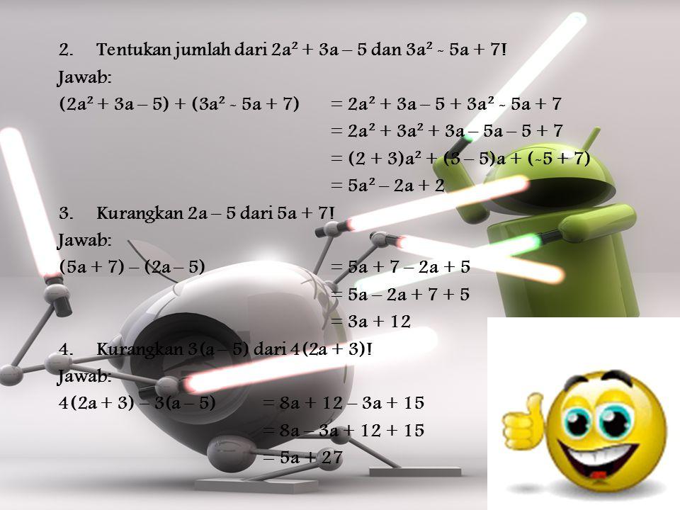 2.Tentukan jumlah dari 2a² + 3a – 5 dan 3a² - 5a + 7! Jawab: (2a² + 3a – 5) + (3a² - 5a + 7)= 2a² + 3a – 5 + 3a² - 5a + 7 = 2a² + 3a² + 3a – 5a – 5 +