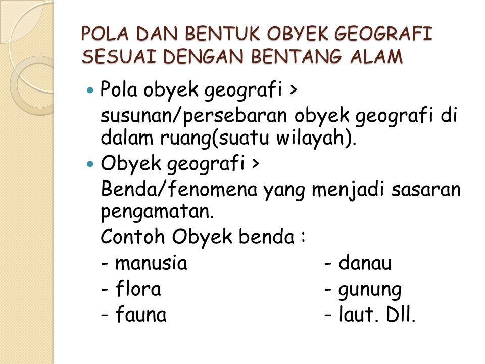 POLA DAN BENTUK OBYEK GEOGRAFI SESUAI DENGAN BENTANG ALAM Pola obyek geografi > susunan/persebaran obyek geografi di dalam ruang(suatu wilayah). Obyek
