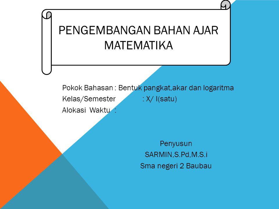 Pokok Bahasan: Bentuk pangkat,akar dan logaritma Kelas/Semester: X/ I(satu) Alokasi Waktu: Penyusun SARMIN,S.Pd,M.S.i Sma negeri 2 Baubau PENGEMBANGAN