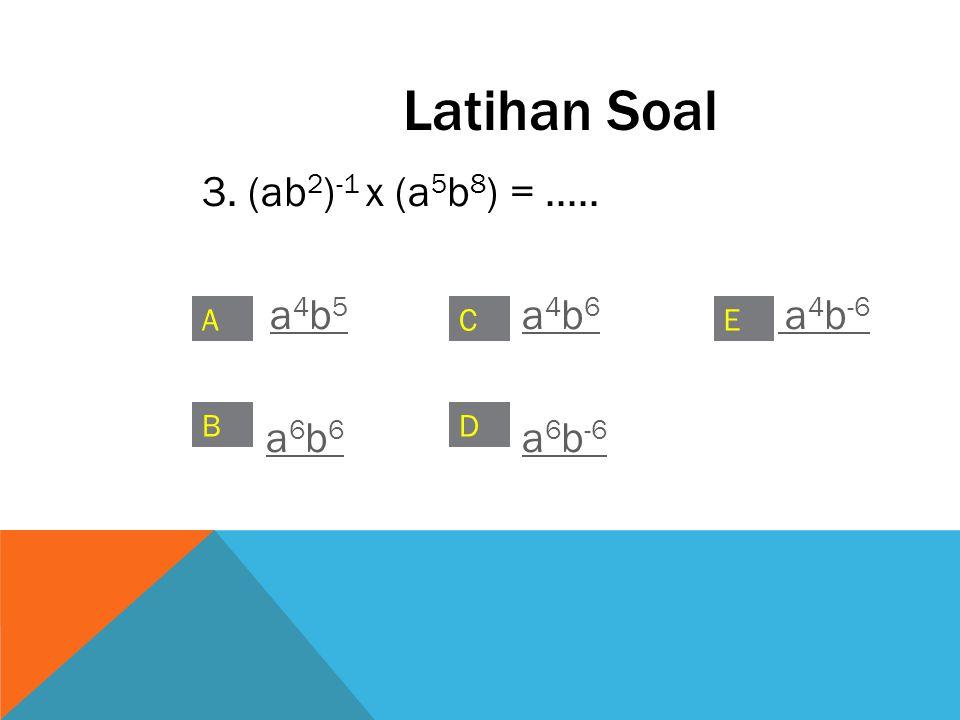 3. (ab 2 ) -1 x (a 5 b 8 ) =..... a 4 b 5 a 4 b 6 a 4 b -6a 4 b 5a 4 b 6 a 4 b -6 a 6 b 6 a 6 b -6a 6 b 6a 6 b -6 C B A D E Latihan Soal