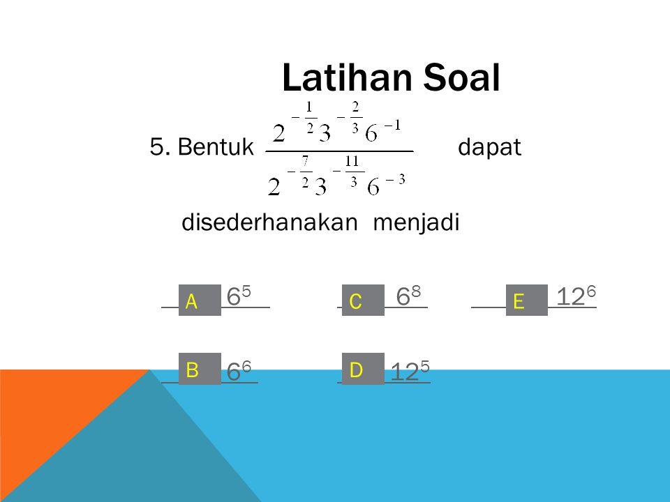 5. Bentuk dapat disederhanakan menjadi 6 5 6 8 12 6 12 5 Latihan Soal A B C D E