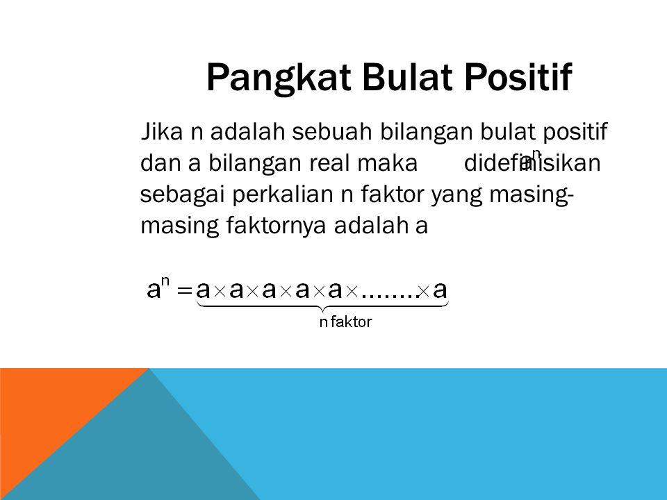 Pangkat Bulat Positif Jika n adalah sebuah bilangan bulat positif dan a bilangan real maka didefinisikan sebagai perkalian n faktor yang masing- masin