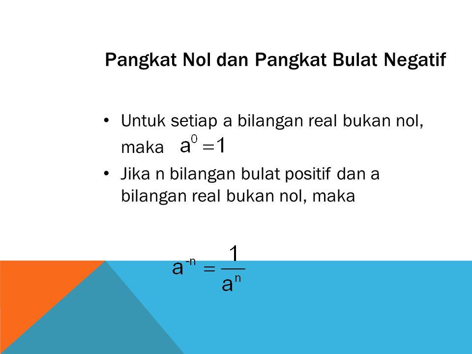 Pangkat Nol dan Pangkat Bulat Negatif Untuk setiap a bilangan real bukan nol, maka Jika n bilangan bulat positif dan a bilangan real bukan nol, maka