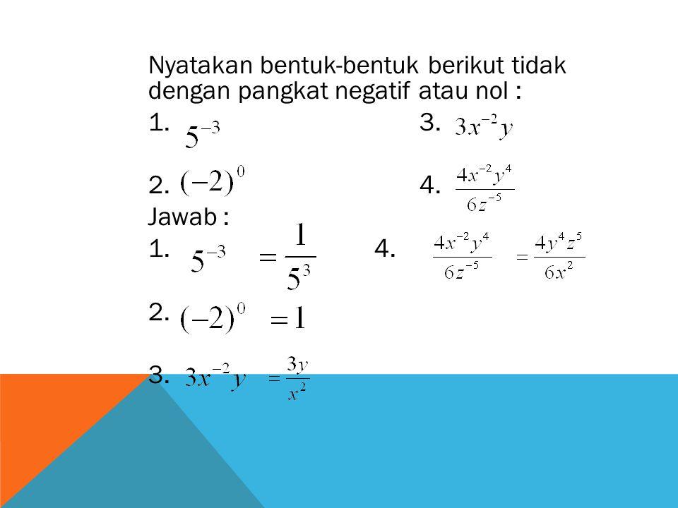 Nyatakan bentuk-bentuk berikut tidak dengan pangkat negatif atau nol : 1. 3. 2. 4. Jawab : 1. 4. 2. 3.