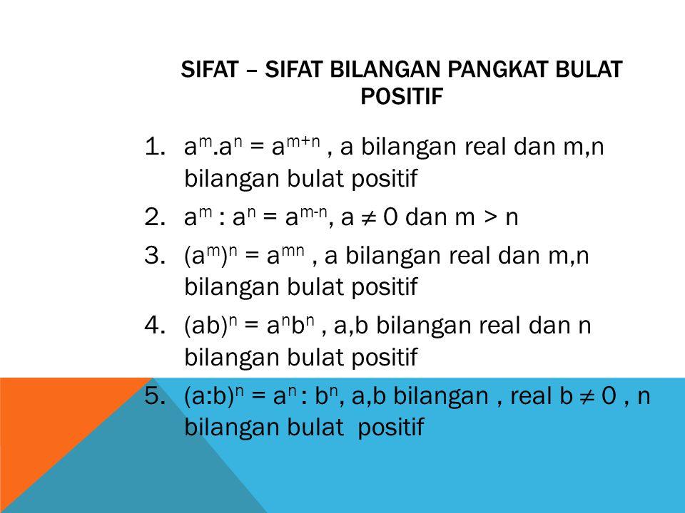 SIFAT – SIFAT BILANGAN PANGKAT BULAT POSITIF 1.a m.a n = a m+n, a bilangan real dan m,n bilangan bulat positif 2.a m : a n = a m-n, a ≠ 0 dan m > n 3.