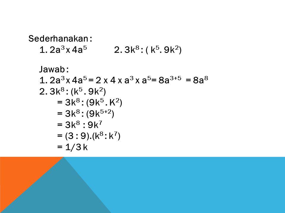 Sederhanakan : 1. 2a 3 x 4a 5 2. 3k 8 : ( k 5. 9k 2 ) Jawab : 1. 2a 3 x 4a 5 = 2 x 4 x a 3 x a 5 = 8a 3+5 = 8a 8 2. 3k 8 : (k 5. 9k 2 ) = 3k 8 : (9k 5
