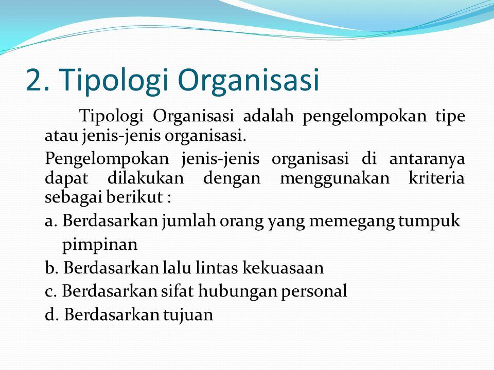 2.Tipologi Organisasi Tipologi Organisasi adalah pengelompokan tipe atau jenis-jenis organisasi.