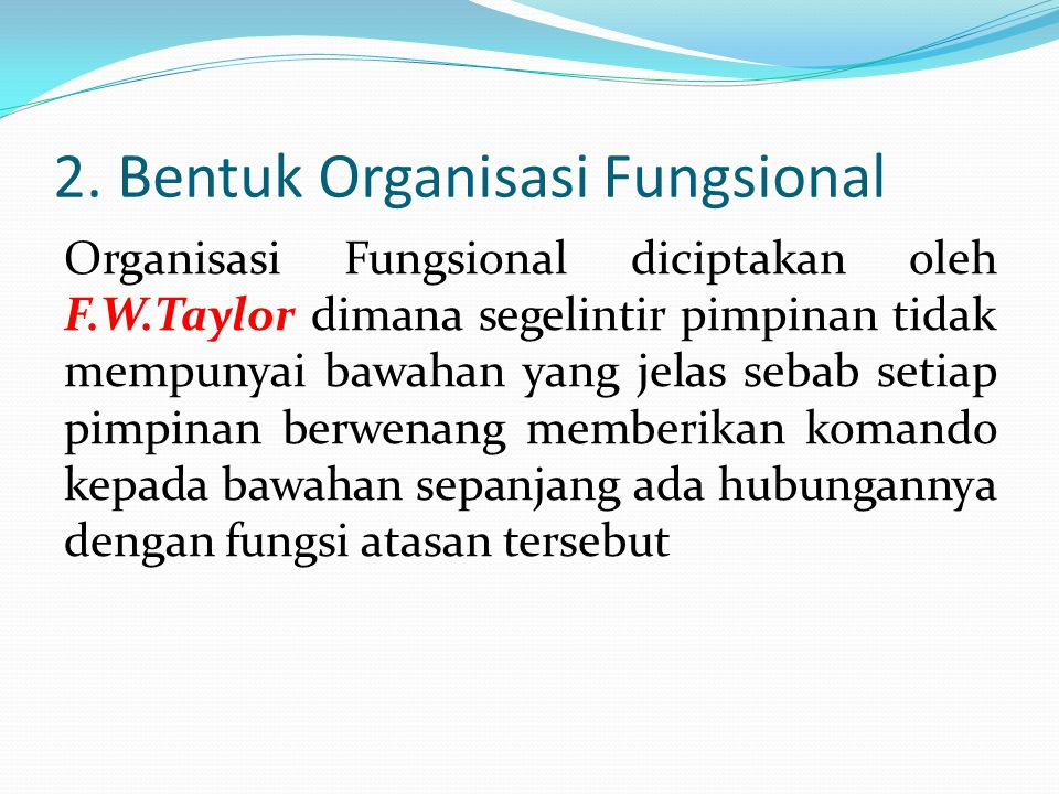 2. Bentuk Organisasi Fungsional Organisasi Fungsional diciptakan oleh F.W.Taylor dimana segelintir pimpinan tidak mempunyai bawahan yang jelas sebab s