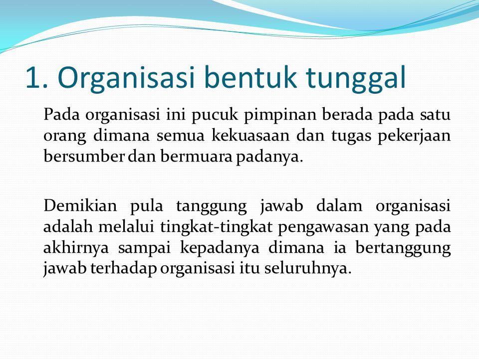 1. Organisasi bentuk tunggal Pada organisasi ini pucuk pimpinan berada pada satu orang dimana semua kekuasaan dan tugas pekerjaan bersumber dan bermua
