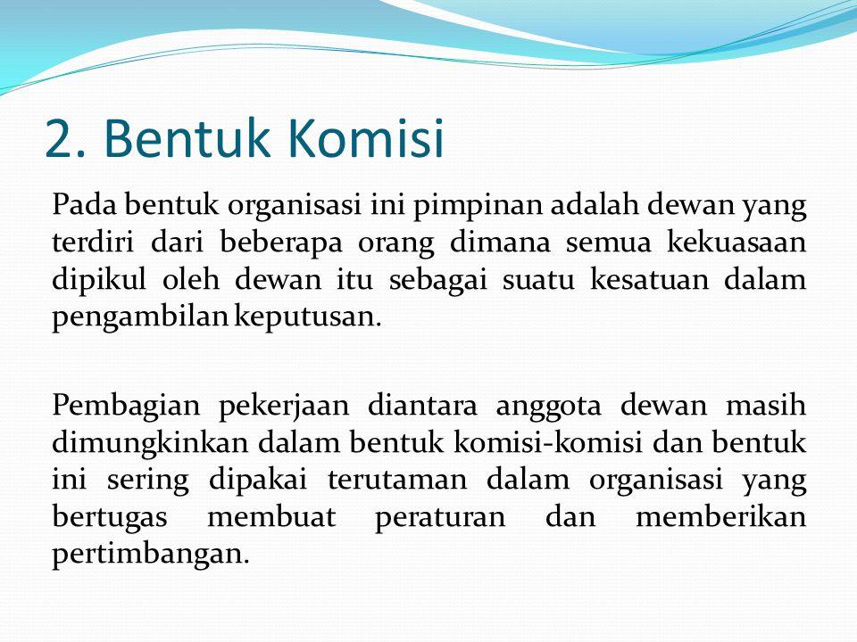 2. Bentuk Komisi Pada bentuk organisasi ini pimpinan adalah dewan yang terdiri dari beberapa orang dimana semua kekuasaan dipikul oleh dewan itu sebag