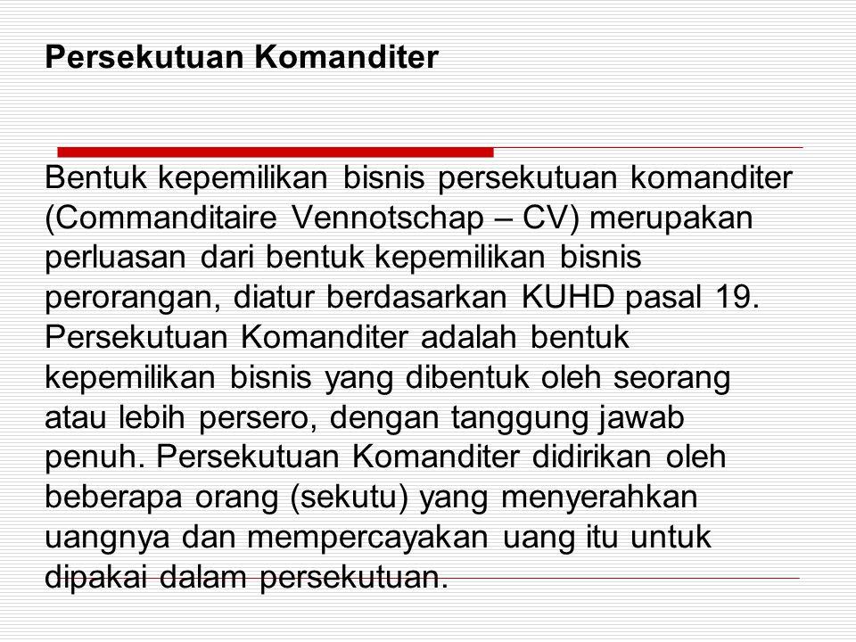 Persekutuan Komanditer Bentuk kepemilikan bisnis persekutuan komanditer (Commanditaire Vennotschap – CV) merupakan perluasan dari bentuk kepemilikan bisnis perorangan, diatur berdasarkan KUHD pasal 19.