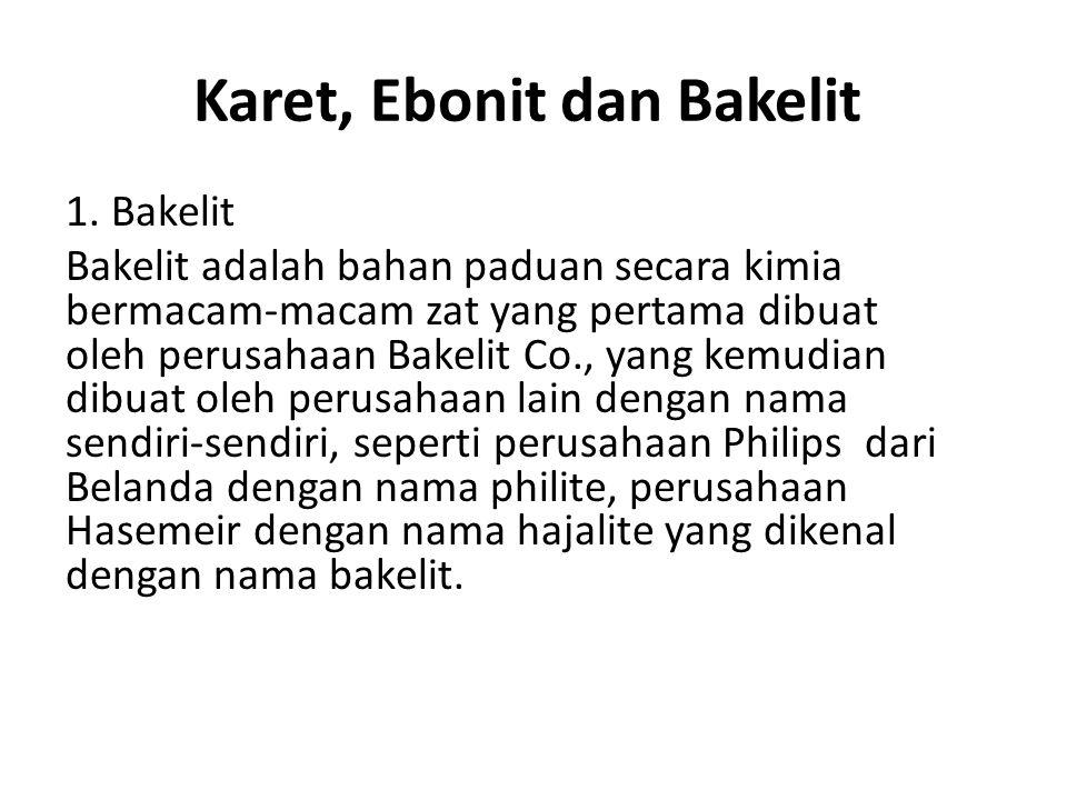 Karet, Ebonit dan Bakelit 1. Bakelit Bakelit adalah bahan paduan secara kimia bermacam-macam zat yang pertama dibuat oleh perusahaan Bakelit Co., yang