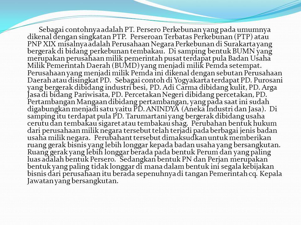 Sebagai contohnya adalah PT. Persero Perkebunan yang pada umumnya dikenal dengan singkatan PTP. Perseroan Terbatas Perkebunan (PTP) atau PNP XIX misal
