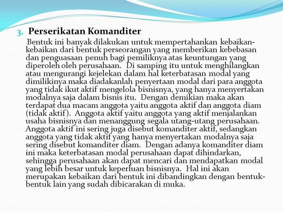 3. Perserikatan Komanditer Bentuk ini banyak dilakukan untuk mempertahankan kebaikan- kebaikan dari bentuk perseorangan yang memberikan kebebasan dan
